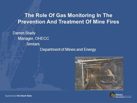 The Role Of Gas Monitoring In The Prevention And Treatment Of Mine Fires Darren Brady Manager, OHECC Simtars Department of Mines and Energy.