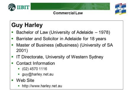 Commercial Law Guy Harley  Bachelor of Law (University of Adelaide – 1978)  Barrister and Solicitor in Adelaide for 18 years  Master of Business (eBusiness)