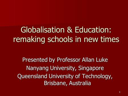 1 Globalisation & Education: remaking schools in new times Presented by Professor Allan Luke Nanyang University, Singapore Queensland University of Technology,