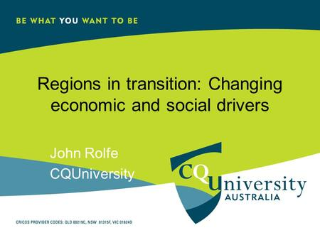 Regions in transition: Changing economic and social drivers John Rolfe CQUniversity.