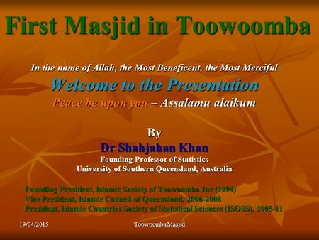 19/04/2015Toowoomba Masjid First Masjid in Toowoomba In the name of Allah, the Most Beneficent, the Most Merciful Welcome to the Presentation Peace be.
