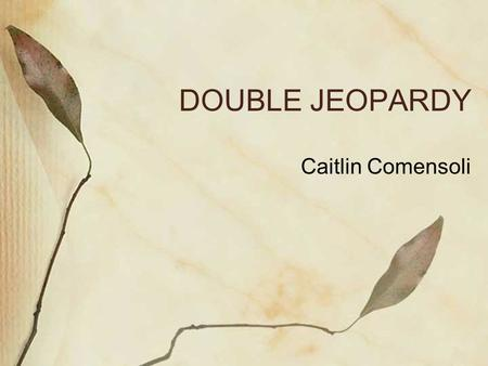 DOUBLE JEOPARDY Caitlin Comensoli. The Issue Double Jeopardy is the long standing legal principal that no person should be tried or punished twice for.