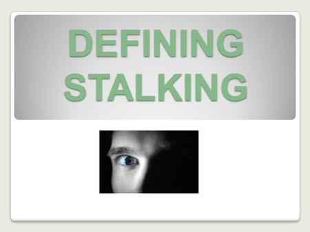 DEFINING STALKING. HISTORY US Stalking Legislation 1990 Case Study: Stalking and murder of actor Rebecca Schaeffer Australian Stalking Legislation 1993.