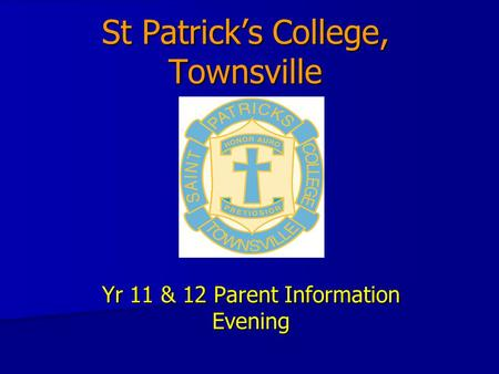 St Patrick's College, Townsville Yr 11 & 12 Parent Information Evening.