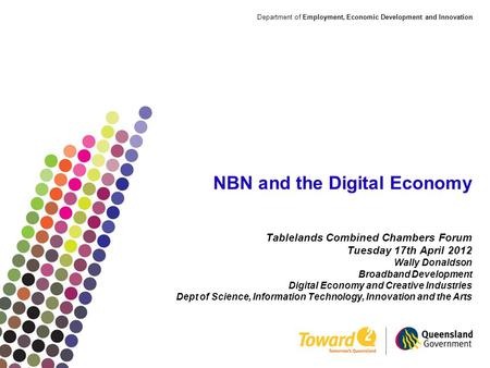 Department of Employment, Economic Development and Innovation NBN and the Digital Economy Tablelands Combined Chambers Forum Tuesday 17th April 2012 Wally.