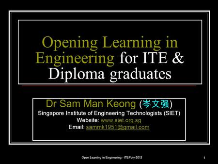 Open Learning in Engineering - ITEPoly-2013 1 Opening Learning in Engineering for ITE & Diploma graduates Dr Sam Man Keong ( 岑文强 ) Singapore Institute.
