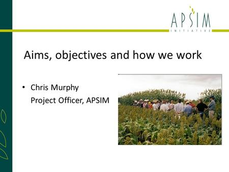 Aims, objectives and how we work Chris Murphy Project Officer, APSIM.