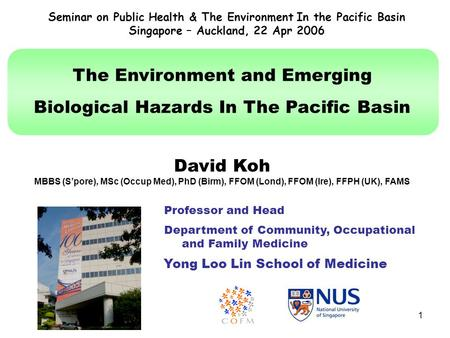 1 The Environment and Emerging Biological Hazards In The Pacific Basin David Koh MBBS (S'pore), MSc (Occup Med), PhD (Birm), FFOM (Lond), FFOM (Ire), FFPH.