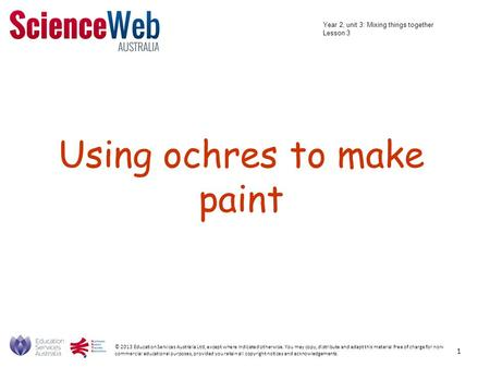 Using ochres to make paint © 2013 Education Services Australia Ltd, except where indicated otherwise. You may copy, distribute and adapt this material.