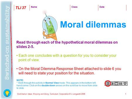 Switched-on Ideas: Knowing and Doing, Curriculum Corporation © L Longaretti 20081 Read through each of the hypothetical moral dilemmas on slides 2-5. Each.