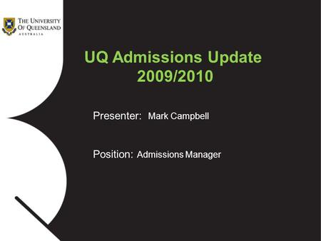 Presenter: Mark Campbell Position: Admissions Manager UQ Admissions Update 2009/2010.