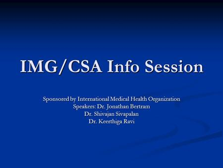 IMG/CSA Info Session Sponsored by International Medical Health Organization Speakers: Dr. Jonathan Bertram Dr. Shivajan Sivapalan Dr. Keerthiga Ravi.