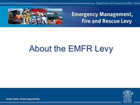About the EMFR Levy. Topics Introduction The Queensland experience Services The levy Farm land Levy questions Further information.