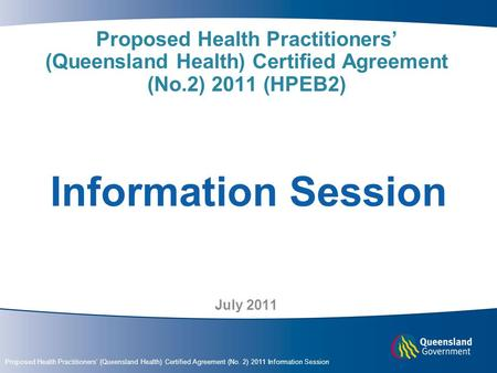 Proposed Health Practitioners' (Queensland Health) Certified Agreement (No. 2) 2011 Information Session Proposed Health Practitioners' (Queensland Health)