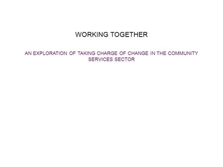 WORKING TOGETHER AN EXPLORATION OF TAKING CHARGE OF CHANGE IN THE COMMUNITY SERVICES SECTOR.