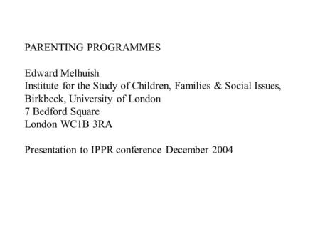PARENTING PROGRAMMES Edward Melhuish Institute for the Study of Children, Families & Social Issues, Birkbeck, University of London 7 Bedford Square London.
