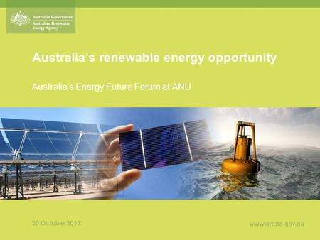 Www.arena.gov.au Australia's renewable energy opportunity Australia's Energy Future Forum at ANU 30 October 2012.
