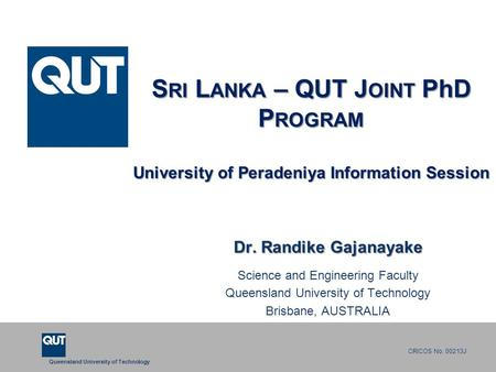 Queensland University of Technology CRICOS No. 00213J S RI L ANKA – QUT J OINT PhD P ROGRAM University of Peradeniya Information Session Dr. Randike Gajanayake.