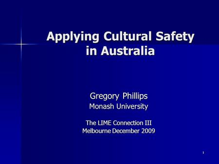 1 Applying Cultural Safety in Australia Gregory Phillips Monash University The LIME Connection III Melbourne December 2009.