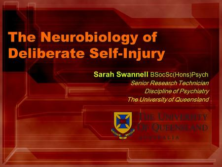The Neurobiology of Deliberate Self-Injury Sarah Swannell BSocSc(Hons)Psych Senior Research Technician Discipline of Psychiatry The University of Queensland.