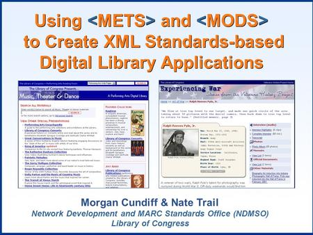 Using and to Create XML Standards-based Digital Library Applications Morgan Cundiff & Nate Trail Network Development and MARC Standards Office (NDMSO)