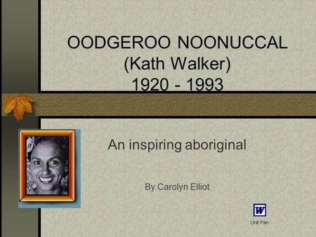 OODGEROO NOONUCCAL (Kath Walker) 1920 - 1993 An inspiring aboriginal By Carolyn Elliot.