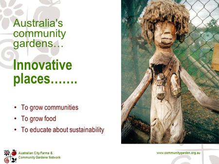 Australian City Farms & Community Gardens Network www.communitygarden.org.au Australia's community gardens… Innovative places……. To grow communities To.