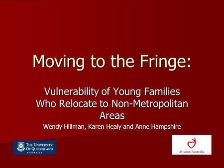 Moving to the Fringe: Vulnerability of Young Families Who Relocate to Non-Metropolitan Areas Wendy Hillman, Karen Healy and Anne Hampshire.