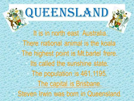 QUEENSLAND It is in north east Australia. There national animal is the koala. The highest point is Mt.bartel frere. Its called the sunshine state. The.