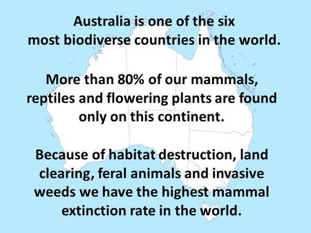 Australia is one of the six most biodiverse countries in the world. More than 80% of our mammals, reptiles and flowering plants are found only on this.