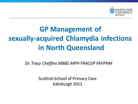 GP Management of sexually-acquired Chlamydia infections in North Queensland Dr. Tracy Cheffins MBBS MPH FRACGP FAFPHM Scottish School of Primary Care Edinburgh.
