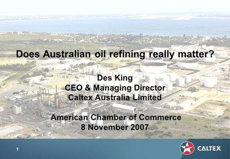 1 Does Australian oil refining really matter? Des King CEO & Managing Director Caltex Australia Limited American Chamber of Commerce 8 November 2007.