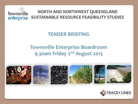 NORTH AND NORTHWEST QUEENSLAND SUSTAINABLE RESOURCE FEASIBILITY STUDIES TENDER BRIEFING Townsville Enterprise Boardroom 9.30am Friday 2 nd August 2013.