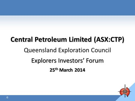 Central Petroleum Limited (ASX:CTP) Queensland Exploration Council Explorers Investors' Forum 25 th March 2014 March 2014 0.