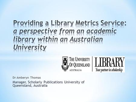 Dr Amberyn Thomas Manager, Scholarly Publications University of Queensland, Australia.
