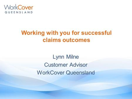 Working with you for successful claims outcomes Lynn Milne Customer Advisor WorkCover Queensland.