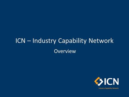 ICN – Industry Capability Network Overview. Outline ICN Overview – who we are, – what we do, – how we support projects and local industry Capability Services.