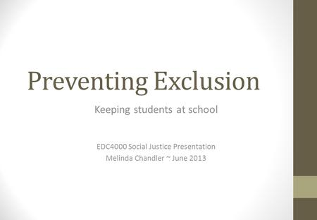 Preventing Exclusion Keeping students at school EDC4000 Social Justice Presentation Melinda Chandler ~ June 2013.