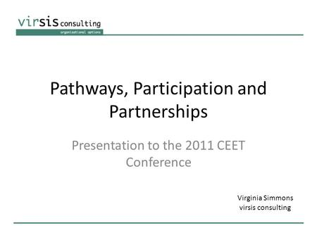 Pathways, Participation and Partnerships Presentation to the 2011 CEET Conference Virginia Simmons virsis consulting.