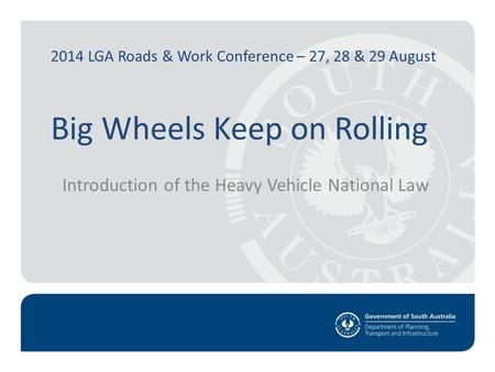 2014 LGA Roads & Work Conference – 27, 28 & 29 August Big Wheels Keep on Rolling Introduction of the Heavy Vehicle National Law.