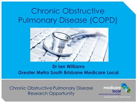 Chronic Obstructive Pulmonary Disease Research Opportunity Chronic Obstructive Pulmonary Disease (COPD) Dr Ian Williams Greater Metro South Brisbane Medicare.
