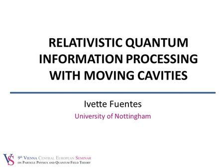 Ivette Fuentes University of Nottingham RELATIVISTIC QUANTUM INFORMATION PROCESSING WITH MOVING CAVITIES.