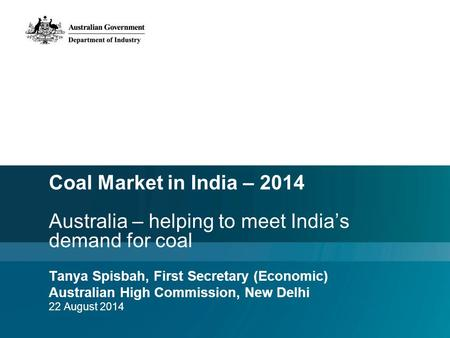 Coal Market in India – 2014 Australia – helping to meet India's demand for coal Tanya Spisbah, First Secretary (Economic) Australian High Commission, New.