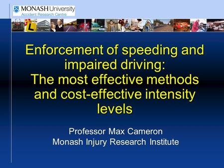 Enforcement of speeding and impaired driving: The most effective methods and cost-effective intensity levels Professor Max Cameron Monash Injury Research.