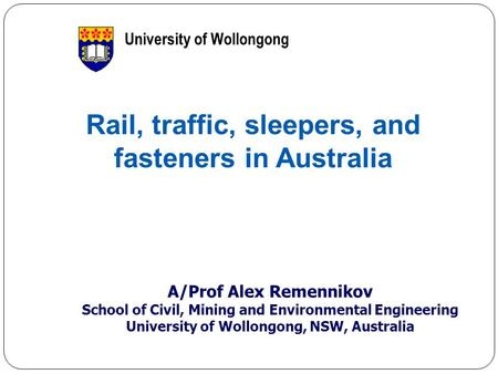 1 Rail, traffic, sleepers, and fasteners in Australia A/Prof Alex Remennikov School of Civil, Mining and Environmental Engineering University of Wollongong,