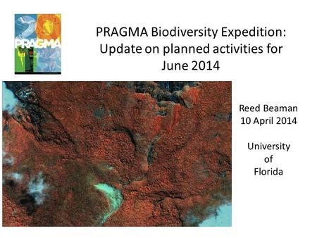 PRAGMA Biodiversity Expedition: Update on planned activities for June 2014 Reed Beaman 10 April 2014 University of Florida.