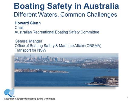 1 Boating Safety in Australia Different Waters, Common Challenges Howard Glenn Chair Australian Recreational Boating Safety Committee General Manger Office.