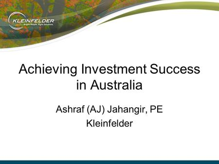 Achieving Investment Success in Australia Ashraf (AJ) Jahangir, PE Kleinfelder.