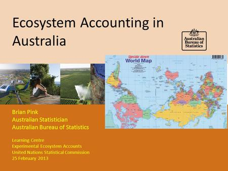 Ecosystem Accounting in Australia Brian Pink Australian Statistician Australian Bureau of Statistics Learning Centre Experimental Ecosystem Accounts United.