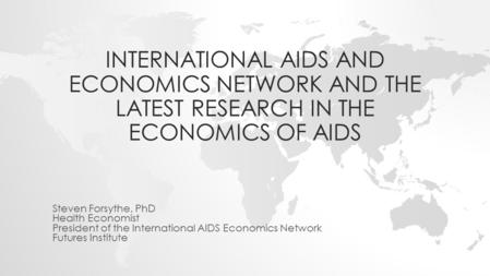 INTERNATIONAL AIDS AND ECONOMICS NETWORK AND THE LATEST RESEARCH IN THE ECONOMICS OF AIDS Steven Forsythe, PhD Health Economist President of the International.